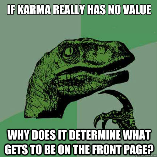 If karma really has no value why does it determine what gets to be on the front page?  Philosoraptor