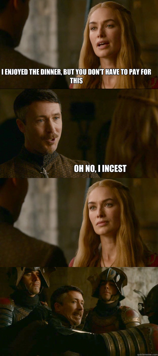 I enjoyed the dinner, but you don't have to pay for this Oh no, I incest - I enjoyed the dinner, but you don't have to pay for this Oh no, I incest  Smart ass Littlefinger