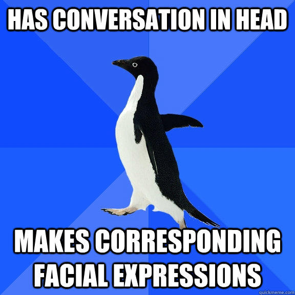 Has conversation in head Makes corresponding facial expressions   - Has conversation in head Makes corresponding facial expressions    Socially Awkward Penguin