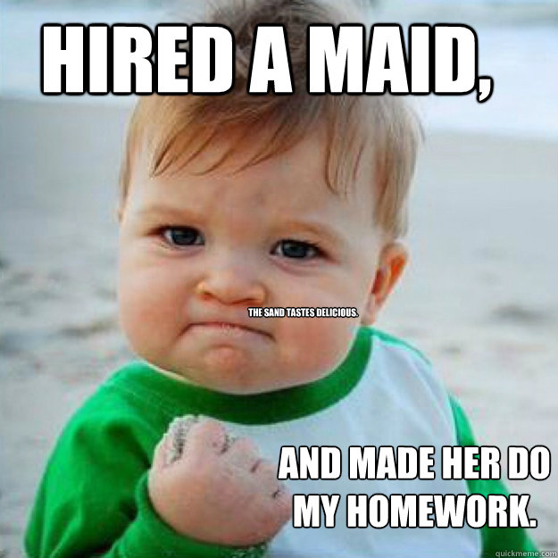 HIRED A MAID, AND MADE HER DO MY HOMEWORK. The sand tastes delicious.  fist pump baby