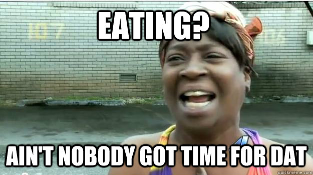 Eating? Ain't nobody got time for dat - Eating? Ain't nobody got time for dat  AINT NO BODY GOT TIME FOR DAT