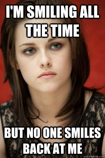 I'm smiling all the time But no one smiles back at me  Kristen Stewart
