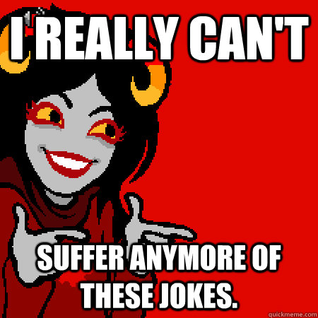 I really can't Suffer anymore of these jokes. - I really can't Suffer anymore of these jokes.  Bad Joke Aradia