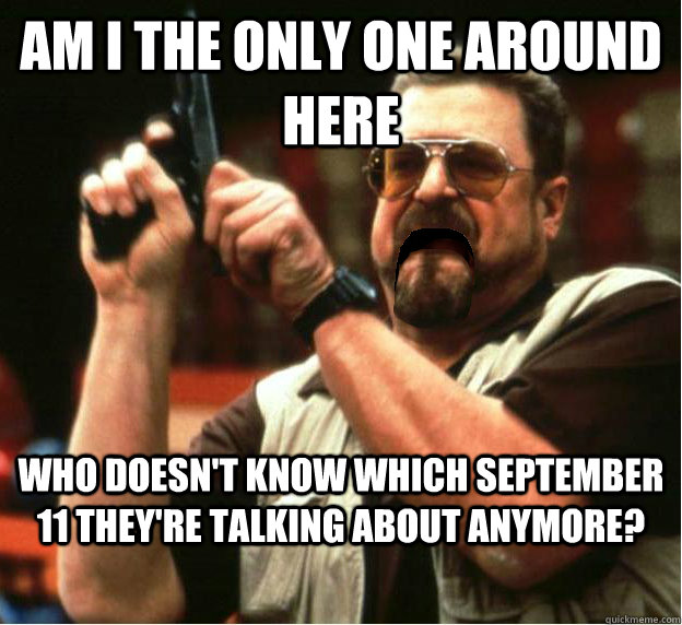 Am i the only one around here who doesn't know which september 11 they're talking about anymore? - Am i the only one around here who doesn't know which september 11 they're talking about anymore?  Misc