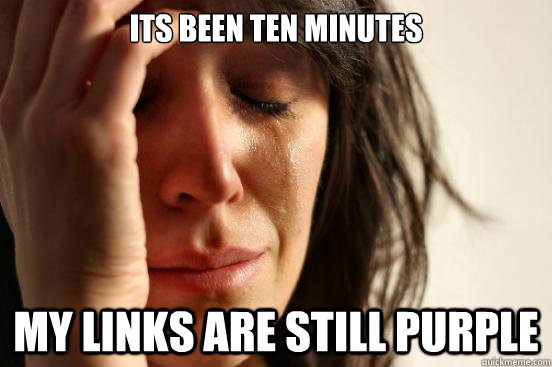 Its been ten minutes My links are still purple - Its been ten minutes My links are still purple  First World Problems