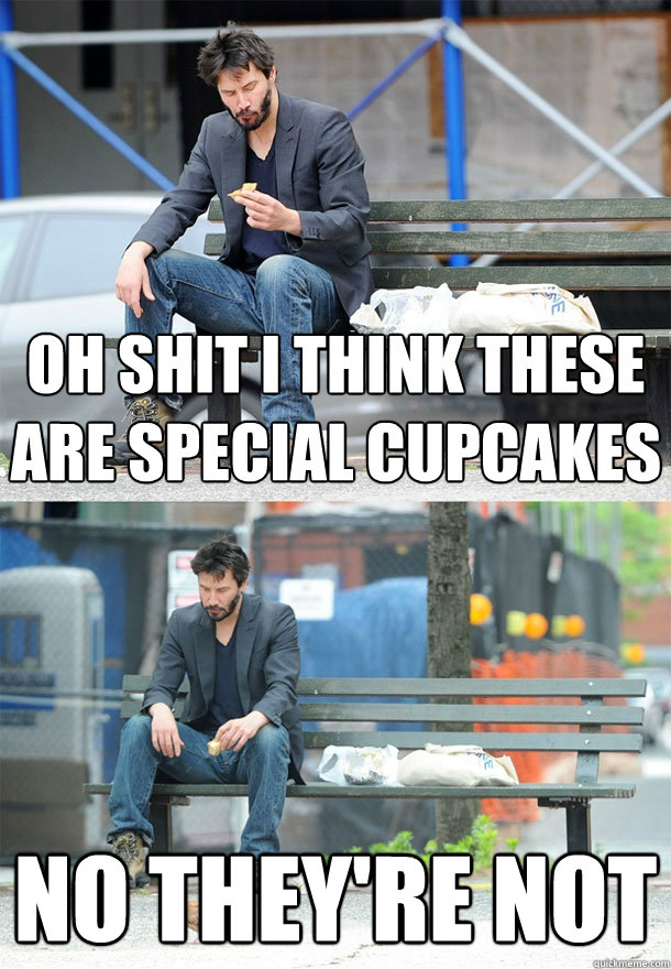 oh shit i think these are special cupcakes no they're not  Sad Keanu