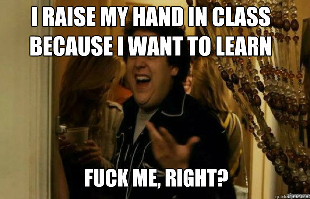 I raise my hand in class because I want to learn FUCK ME, RIGHT? - I raise my hand in class because I want to learn FUCK ME, RIGHT?  fuck me right
