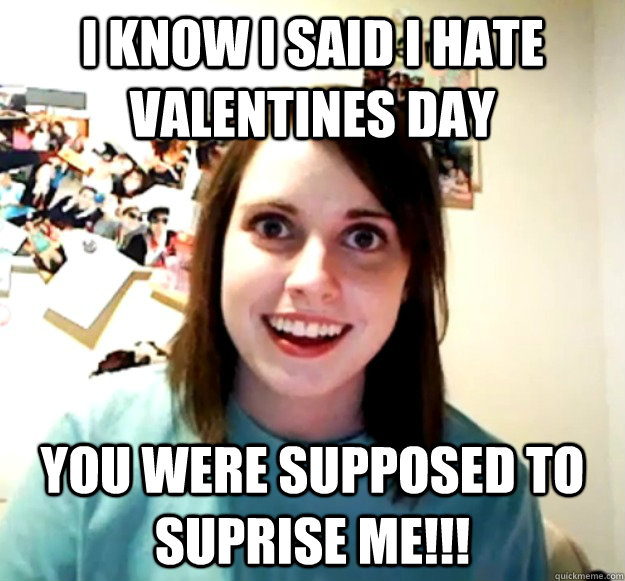 I Know I Said I Hate Valentines Day You Were Supposed To Suprise Me