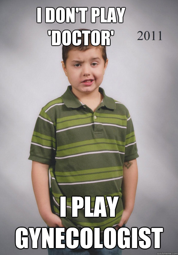 I don't play 'doctor' I play Gynecologist - I don't play 'doctor' I play Gynecologist  Suave Six-Year-Old