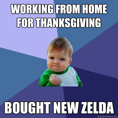 Working from home for Thanksgiving Bought new Zelda - Working from home for Thanksgiving Bought new Zelda  Success Kid