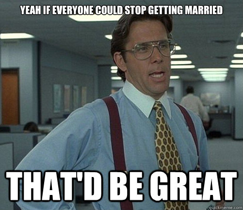Yeah if everyone could stop getting married That'd be great