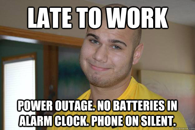 Late to work power outage. no batteries in alarm clock. phone on silent.  - Late to work power outage. no batteries in alarm clock. phone on silent.   Nothing But Excuses Tony