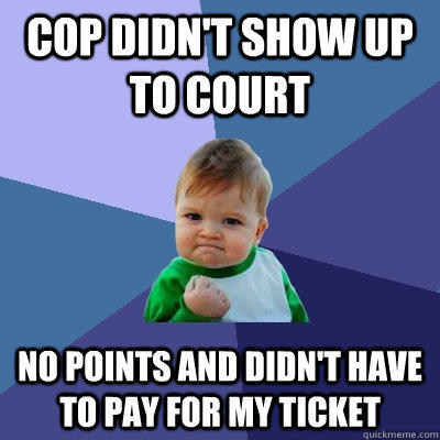 Cop didn't show up to court no points and didn't have to pay for my ticket - Cop didn't show up to court no points and didn't have to pay for my ticket  Success Kid