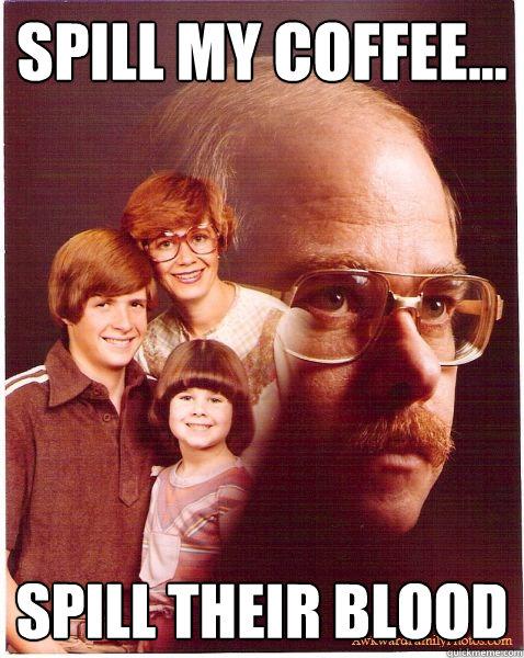 spill my coffee... spill their blood - spill my coffee... spill their blood  Vengeance Dad