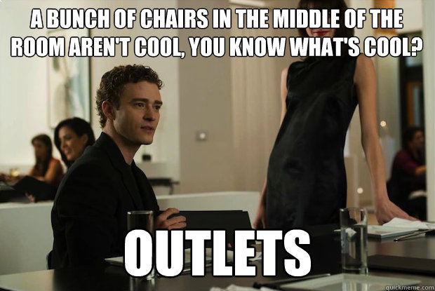 A bunch of chairs in the middle of the room aren't cool, you know what's cool? outlets