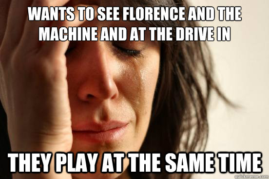 wants to see florence and the machine and at the drive in they play at the same time - wants to see florence and the machine and at the drive in they play at the same time  First World Problems
