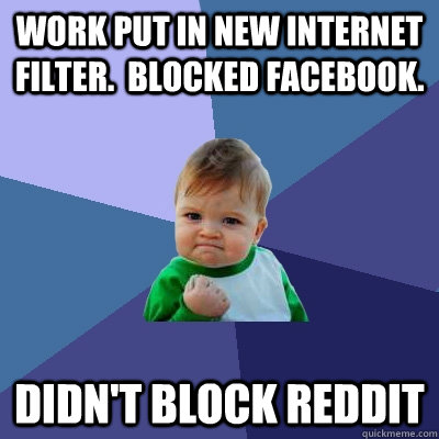 Work put in new internet filter.  blocked facebook. didn't block reddit - Work put in new internet filter.  blocked facebook. didn't block reddit  Success Kid