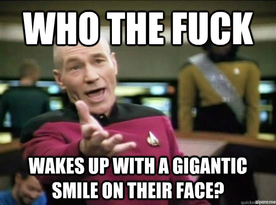 WHO THE FUCK WAKES UP WITH A GIGANTIC SMILE ON THEIR FACE? - WHO THE FUCK WAKES UP WITH A GIGANTIC SMILE ON THEIR FACE?  Annoyed Picard HD