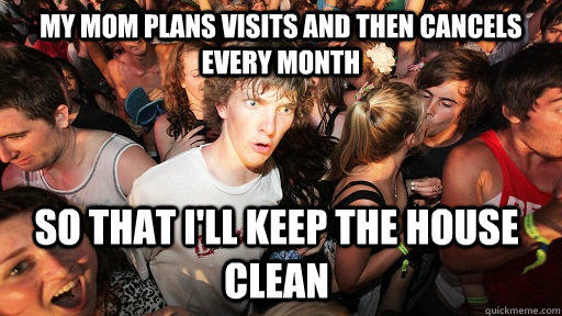 My mom plans visits and then cancels every month so that i'll keep the house clean - My mom plans visits and then cancels every month so that i'll keep the house clean  Sudden Clarity Clarence
