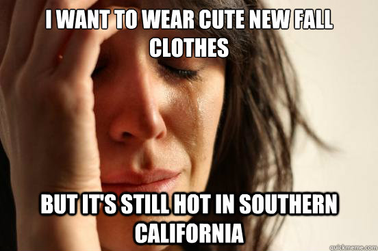 I want to wear cute new fall clothes but it's still hot in southern california - I want to wear cute new fall clothes but it's still hot in southern california  First World Problems