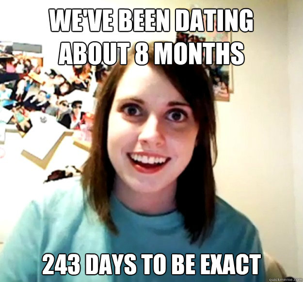 WE'VE BEEN DATING ABOUT 8 MONTHS 243 DAYS TO BE EXACT - WE'VE BEEN DATING ABOUT 8 MONTHS 243 DAYS TO BE EXACT  Overly Attached Girlfriend
