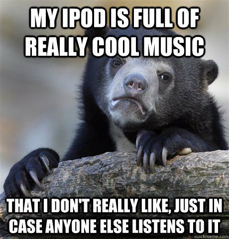 My iPod is full of really cool music that I don't really like, just in case anyone else listens to it - My iPod is full of really cool music that I don't really like, just in case anyone else listens to it  Confession Bear