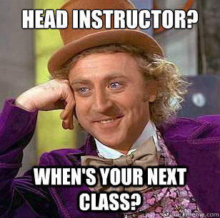 Head instructor? When's your next class?  Condescending Wonka