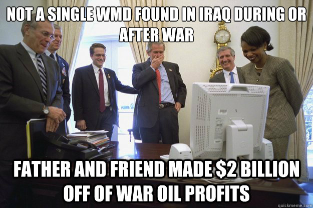 Not a single WMD found in Iraq during or after war Father and Friend made $2 Billion off of war oil profits - Not a single WMD found in Iraq during or after war Father and Friend made $2 Billion off of war oil profits  Misc