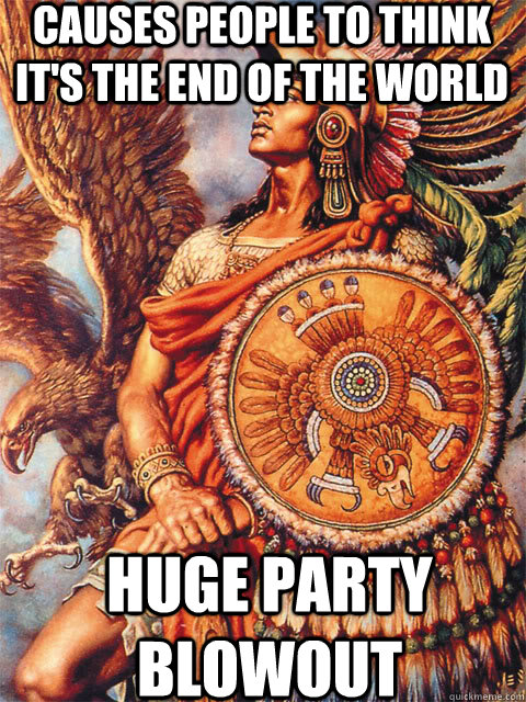 Causes people to think it's the end of the world  Huge party blowout - Causes people to think it's the end of the world  Huge party blowout  Good Guy Aztec