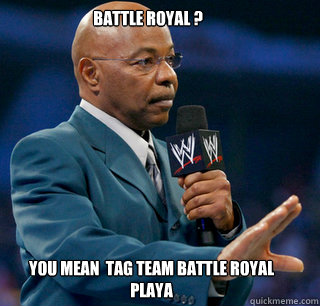BATTLE ROYAL ? You Mean  Tag Team Battle Royal playa