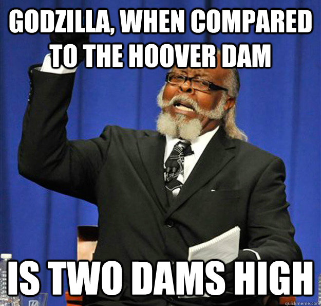 Godzilla, when compared to the hoover dam Is two dams high - Godzilla, when compared to the hoover dam Is two dams high  Jimmy McMillan