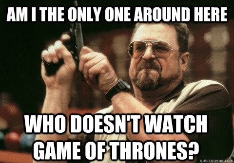 Am I the only one around here who doesn't watch game of thrones? - Am I the only one around here who doesn't watch game of thrones?  Am I the only one