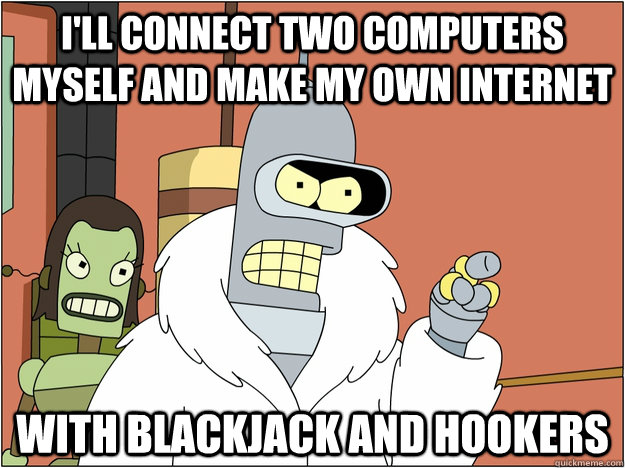 I'll Connect Two Computers myself and make my own internet with blackjack and hookers - I'll Connect Two Computers myself and make my own internet with blackjack and hookers  BENDER STATE MEET