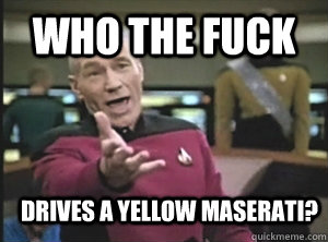 who the fuck drives a yellow maserati? - who the fuck drives a yellow maserati?  Annoyed Picard