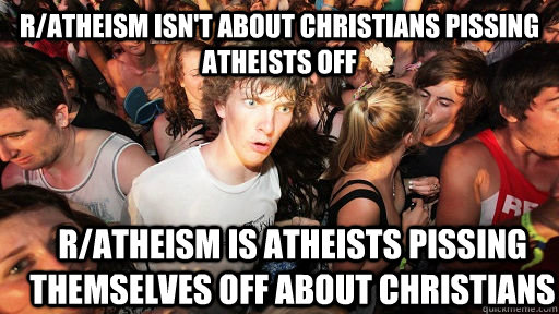 r/atheism isn't about christians pissing atheists off r/atheism is atheists pissing themselves off about christians - r/atheism isn't about christians pissing atheists off r/atheism is atheists pissing themselves off about christians  Sudden Clarity Clarence