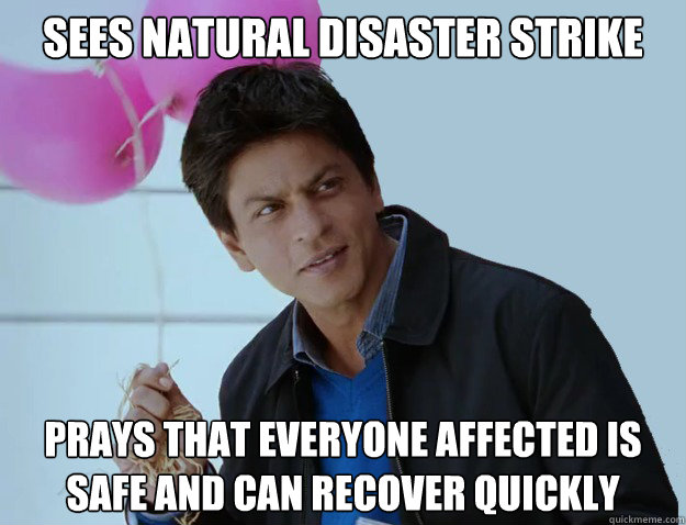 SEES NATURAL DISASTER STRIKE PRAYS THAT EVERYONE AFFECTED IS SAFE AND CAN RECOVER QUICKLY