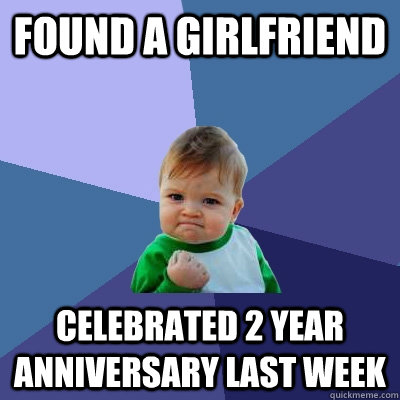 Found a girlfriend Celebrated 2 Year Anniversary last week - Found a girlfriend Celebrated 2 Year Anniversary last week  Success Kid