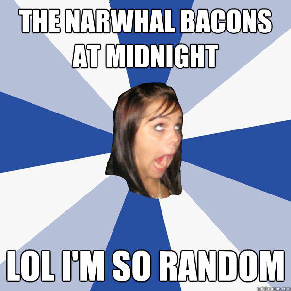 The Narwhal bacons at midnight LOL i'm so random - The Narwhal bacons at midnight LOL i'm so random  Annoying Facebook Girl
