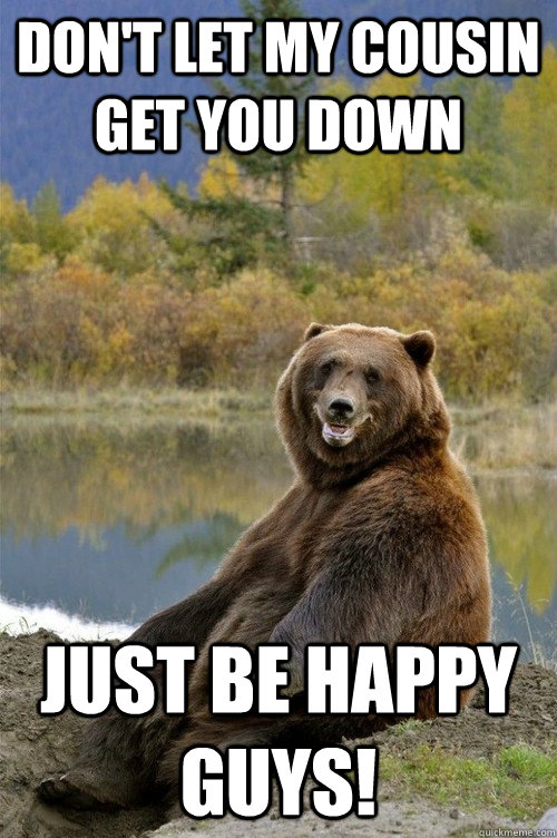 Don't let my cousin get you down Just be happy guys! - Don't let my cousin get you down Just be happy guys!  Happy Bear