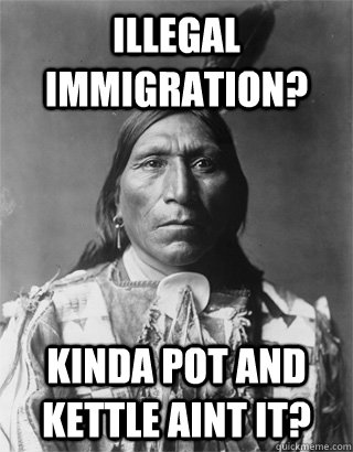 Illegal Immigration? Kinda pot and kettle aint it?