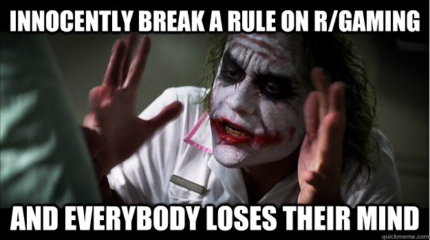 Innocently break a rule on r/gaming AND EVERYBODY LOSES THeir mind - Innocently break a rule on r/gaming AND EVERYBODY LOSES THeir mind  Joker Mind Loss