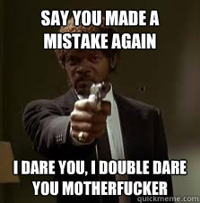 Say you made a mistake again I dare you, i double dare you motherfucker - Say you made a mistake again I dare you, i double dare you motherfucker  Pulp Fiction meme