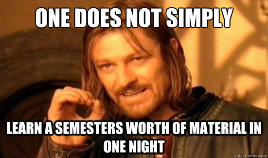 One Does Not Simply learn a semesters worth of material in one night - One Does Not Simply learn a semesters worth of material in one night  Boromir