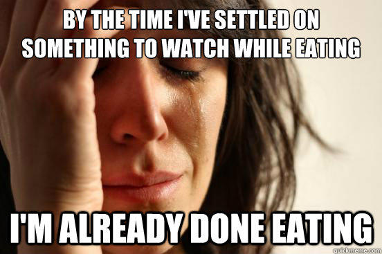 By the time I've settled on something to watch while eating I'm already done eating - By the time I've settled on something to watch while eating I'm already done eating  First World Problems