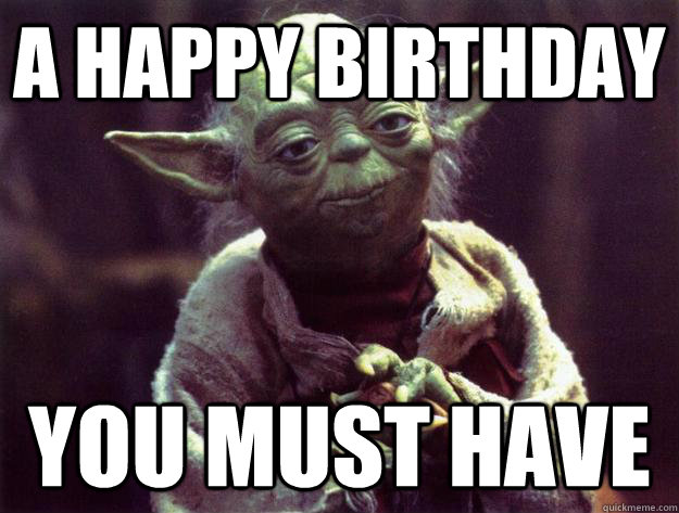 fb04dd68d844f099de0bd0394ff40cc0b34967097fe287828f215130d8c0b359 a happy birthday you must have yoda quickmeme,Must Have Memes