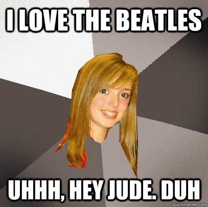 i love the beatles uhhh, hey jude. duh - i love the beatles uhhh, hey jude. duh  Musically Oblivious 8th Grader