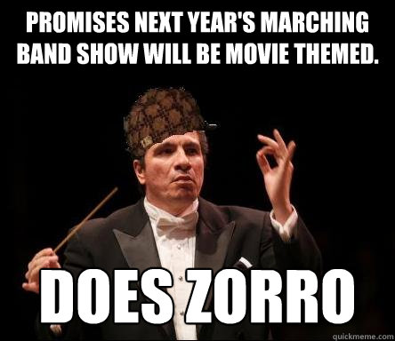 Promises next year's marching band show will be movie themed. Does Zorro