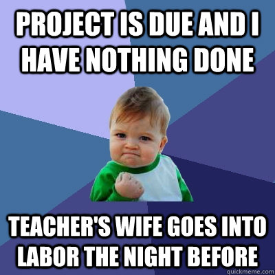 Project is due and I have nothing done teacher's wife goes into labor the night before - Project is due and I have nothing done teacher's wife goes into labor the night before  Success Kid