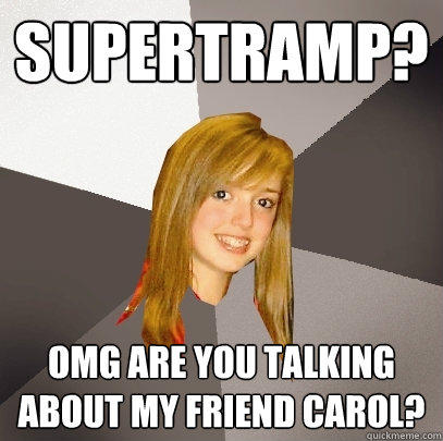 Supertramp? OMG are you talking about my friend Carol? - Supertramp? OMG are you talking about my friend Carol?  Musically Oblivious 8th Grader