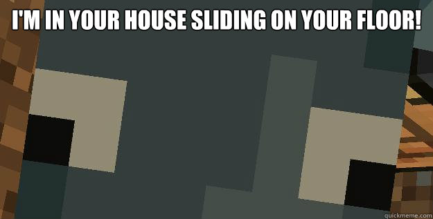 I'm in your house sliding on your floor!